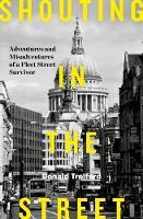 Shouting in the Street: Adventures and Misadventures of a Fleet Street Survivor