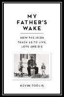 My Father's Wake: How the Irish Teach Us to Live, Love and Die