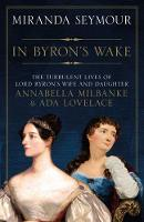 In Byron's Wake: The Turbulent Lives of Lord Byron's Wife and Daughter, Annabella Milbanke & Ada Lovelace